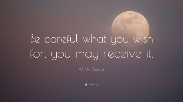 5154845-W-W-Jacobs-Quote-Be-careful-what-you-wish-for-you-may-receive-it.jpg